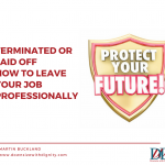 Terminated or Laid Off – How to Leave Your Job Professionally