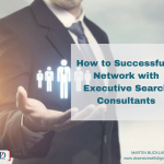 How to Successfully Network with Executive Search Consultants